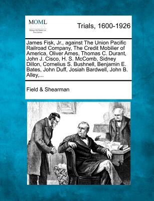 James Fisk, Jr., against The Union Pacific Railroad Company, The Credit Mobilier of America, Oliver Ames, Thomas C. Durant, John J. Cisco, H. S. ... John Duff, Josiah Bardwell, John B. Alley,..., Shearman, Field &