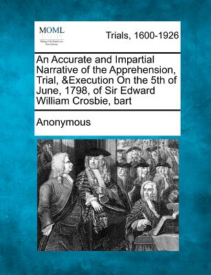 An Accurate and Impartial Narrative of the Apprehension, Trial, &Execution On the 5th of June, 1798, of Sir Edward William Crosbie, bart, Anonymous