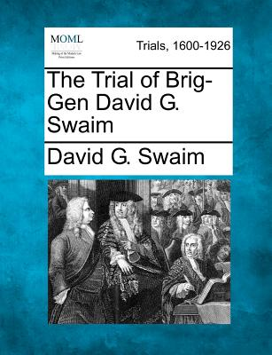 The Trial of Brig-Gen David G. Swaim, Swaim, David G.
