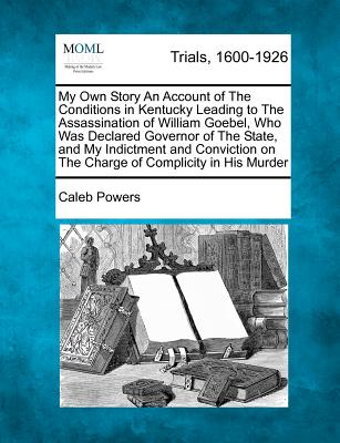 My Own Story An Account of The Conditions in Kentucky Leading to The Assassination of William Goebel, Who Was Declared Governor of The State, and My ... on The Charge of Complicity in His Murder, Powers, Caleb