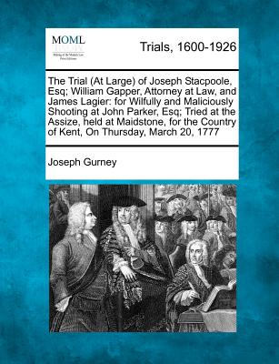 The Trial (At Large) of Joseph Stacpoole, Esq; William Gapper, Attorney at Law, and James Lagier: for Wilfully and Maliciously Shooting at John ... Country of Kent, On Thursday, March 20, 1777, Gurney, Joseph
