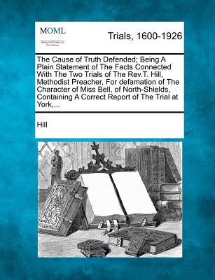 The Cause of Truth Defended; Being A Plain Statement of The Facts Connected With The Two Trials of The Rev.T. Hill, Methodist Preacher, For defamation ... A Correct Report of The Trial at York,..., Hill