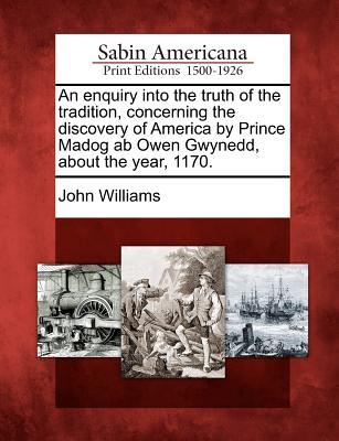 Image for An enquiry into the truth of the tradition, concerning the discovery of America by Prince Madog ab Owen Gwynedd, about the year, 1170.