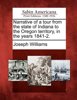 Narrative of a tour from the state of Indiana to the Oregon territory, in the years 1841-2., Williams, Joseph