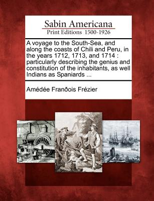 A voyage to the South-Sea, and along the coasts of Chili and Peru, in the years 1712, 1713, and 1714: particularly describing the genius and ... inhabitants, as well Indians as Spaniards ..., Fr�zier, Am�d�e Fran�ois