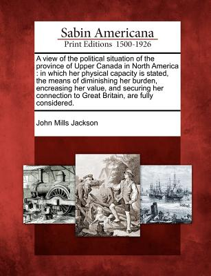 A view of the political situation of the province of Upper Canada in North America: in which her physical capacity is stated, the means of diminishing ... to Great Britain, are fully considered., Jackson, John Mills