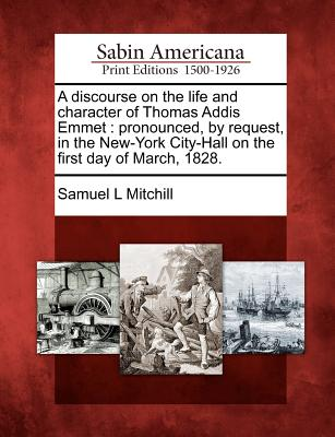 A discourse on the life and character of Thomas Addis Emmet: pronounced, by request, in the New-York City-Hall on the first day of March, 1828., Mitchill, Samuel L