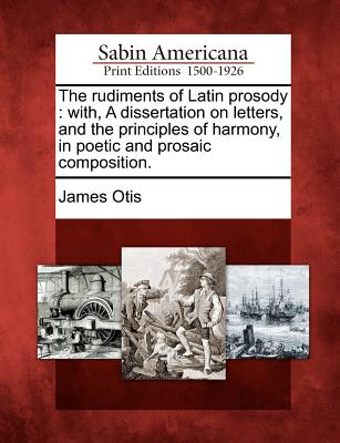 The rudiments of Latin prosody: with, A dissertation on letters, and the principles of harmony, in poetic and prosaic composition., Otis, James