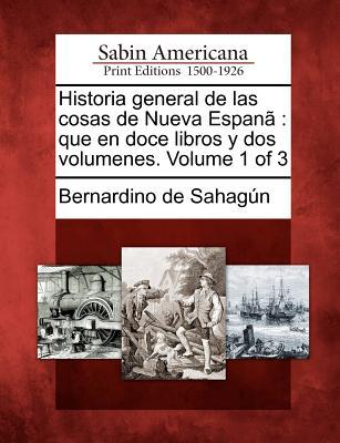 Historia general de las cosas de Nueva Espan�: que en doce libros y dos volumenes. Volume 1 of 3 (Spanish Edition), Sahag�n, Bernardino de