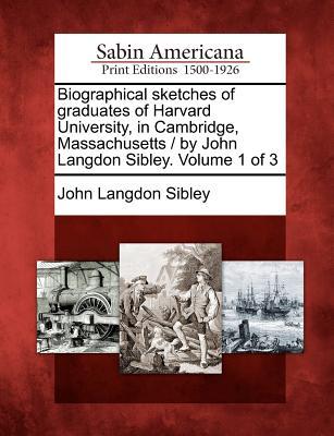 Biographical sketches of graduates of Harvard University, in Cambridge, Massachusetts / by John Langdon Sibley. Volume 1 of 3, Sibley, John Langdon
