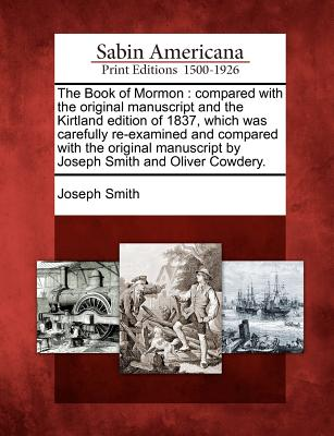 The Book of Mormon: compared with the original manuscript and the Kirtland edition of 1837, which was carefully re-examined and compared with the ... by Joseph Smith and Oliver Cowdery., Smith, Joseph