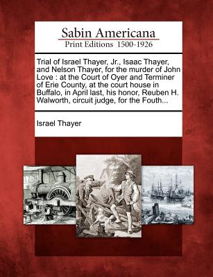 Image for Trial of Israel Thayer, Jr., Isaac Thayer, and Nelson Thayer, for the murder of John Love: at the Court of Oyer and Terminer of Erie County, at the ... H. Walworth, circuit judge, for the Fouth...