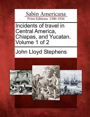 Image for Incidents of travel in Central America, Chiapas, and Yucatan. Volume 1 of 2
