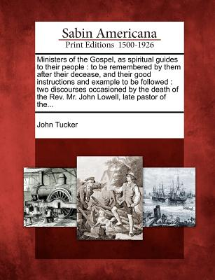 Ministers of the Gospel, as spiritual guides to their people: to be remembered by them after their decease, and their good instructions and example to ... Rev. Mr. John Lowell, late pastor of the..., Tucker, John