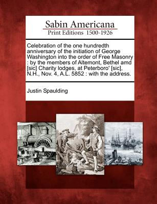 Celebration of the one hundredth anniversary of the initiation of George Washington into the order of Free Masonry: by the members of Altemont, Bethel ... N.H., Nov. 4, A.L. 5852 : with the address., Spaulding, Justin