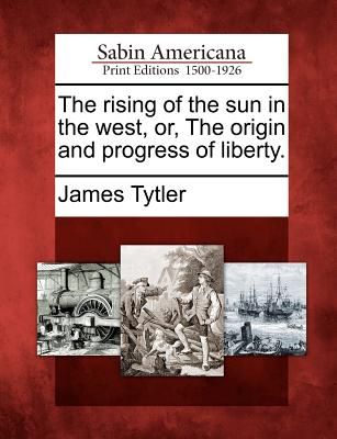 The rising of the sun in the west, or, The origin and progress of liberty., Tytler, James