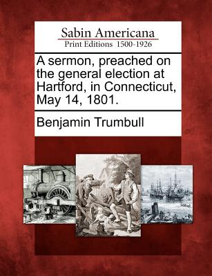 A sermon, preached on the general election at Hartford, in Connecticut, May 14, 1801., Trumbull, Benjamin