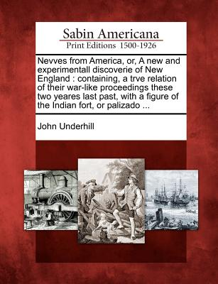 Nevves from America, or, A new and experimentall discoverie of New England: containing, a trve relation of their war-like proceedings these two yeares ... a figure of the Indian fort, or palizado ..., Underhill, John