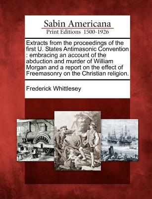 Extracts from the proceedings of the first U. States Antimasonic Convention: embracing an account of the abduction and murder of William Morgan and a ... of Freemasonry on the Christian religion., Whittlesey, Frederick