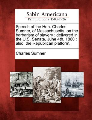 Speech of the Hon. Charles Sumner, of Massachusetts, on the barbarism of slavery: delivered in the U.S. Senate, June 4th, 1860 : also, the Republican platform., Sumner, Charles