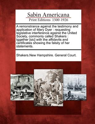 Image for A remonstrance against the testimony and application of Mary Dyer: requesting legislative interference against the United Society, commonly called ... showing the falsity of her statements.