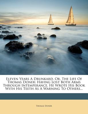 Eleven Years A Drunkard, Or, The Life Of Thomas Doner: Having Lost Both Arms Through Intemperance, He Wrote His Book With His Teeth As A Warning To Others..., Doner, Thomas