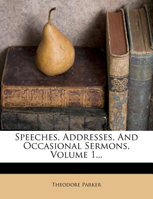 Speeches, Addresses, And Occasional Sermons, Volume 1..., Theodore Parker (Author)