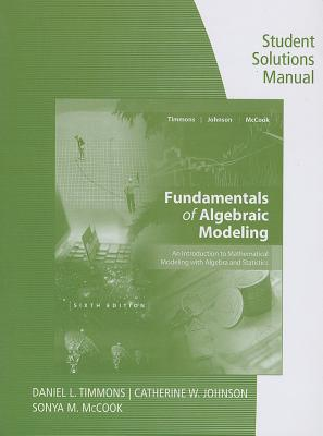 Student Solutions Manual for Timmons/Johnson/McCook's Fundamentals of Algebraic Modeling, 6e 6th Edition, Daniel L. Timmons (Author), Catherine W. Johnson (Author), Sonya McCook (Author)