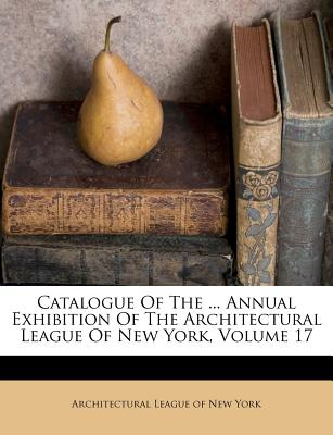 Catalogue Of The ... Annual Exhibition Of The Architectural League Of New York, Volume 17, Architectural League of New York (Creator)