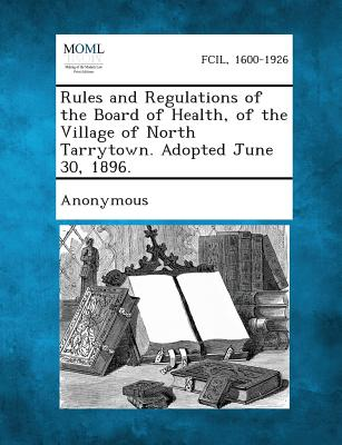 Rules and Regulations of the Board of Health, of the Village of North Tarrytown. Adopted June 30, 1896.