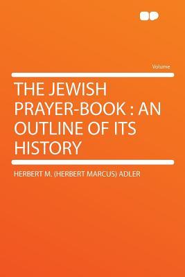The Jewish Prayer-book: an Outline of Its History, Adler, Herbert M. (Herbert Marcus)