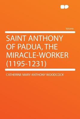 Saint Anthony of Padua, the Miracle-worker (1195-1231), Woodcock, Catherine Mary Anthony