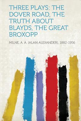 Three Plays: The Dover Road, The Truth About Blayds, The Great Broxopp, 1882-1956, Milne A. A. (Alan Alexander)