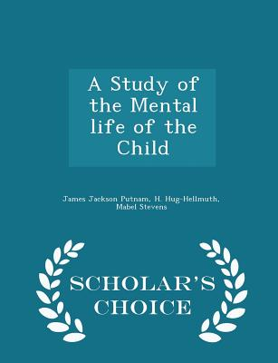 A Study of the Mental life of the Child - Scholar's Choice Edition, Putnam, James Jackson; Hug-Hellmuth, H.; Stevens, Mabel
