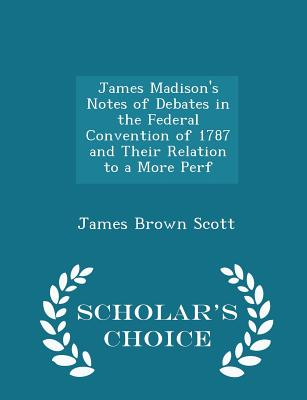 James Madison's Notes of Debates in the Federal Convention of 1787 and Their Relation to a More Perf - Scholar's Choice Edition, Scott, James Brown