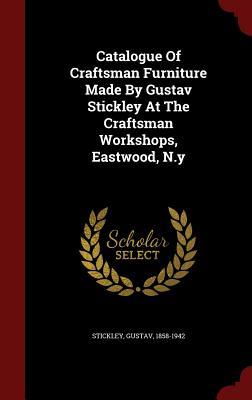 Catalogue Of Craftsman Furniture Made By Gustav Stickley At The Craftsman Workshops, Eastwood, N.y, 1858-1942, Stickley Gustav