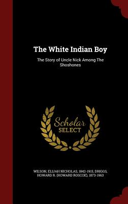 The White Indian Boy: The Story of Uncle Nick Among The Shoshones, Wilson, Elijah Nicholas; Driggs, Howard R. 1873-1963