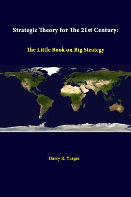 Strategic Theory For The 21st Century: The Little Book On Big Strategy, Yarger, Harry R.