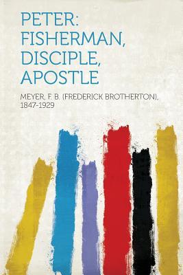 Peter: Fisherman, Disciple, Apostle, 1847-1929, Meyer F. B. (Frederick Broth