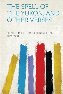 The Spell of the Yukon, and Other Verses, 1874-1958, Service Robert W. (Robert Wi
