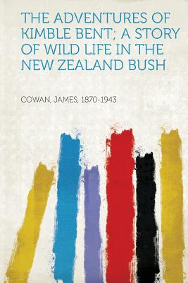 The Adventures of Kimble Bent; A Story of Wild Life in the New Zealand Bush, 1870-1943, Cowan James