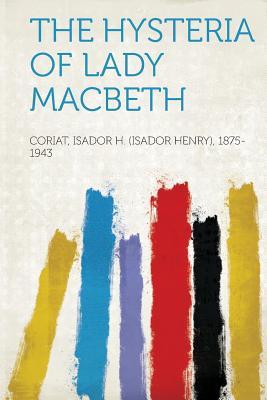 The Hysteria of Lady Macbeth, 1875-1943, Coriat Isador H. (Isador Hen