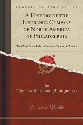 A History of the Insurance Company of North America of Philadelphia: The Oldest Fire and Marine Insurance Company in America (Classic Reprint), Montgomery, Thomas Harrison