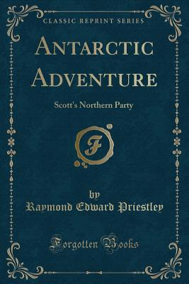 Antarctic Adventure: Scott's Northern Party (Classic Reprint), Priestley, Raymond Edward