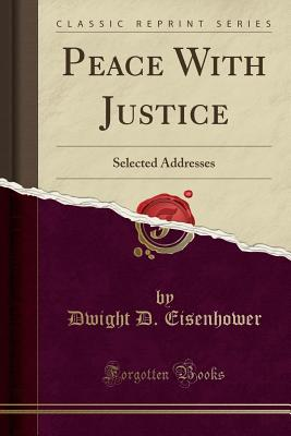Peace with Justice: Selected Addresses (Classic Reprint), Eisenhower, Dwight D