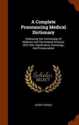 A Complete Pronouncing Medical Dictionary: Embracing The Terminology Of Medicine And The Kindred Sciences, With Their Signification, Etymology, And Pronunciation, Thomas, Joseph