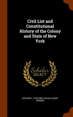 Civil List and Constitutional History of the Colony and State of New York, Hutchins, Stephen C.; Werner, Edgar Albert