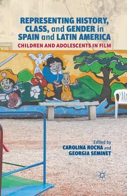 Representing History, Class, and Gender in Spain and Latin America: Children and Adolescents in Film, Rocha, Carolina; Seminet, Georgia