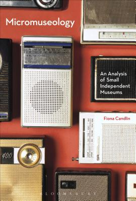 Micromuseology: An Analysis of Small Independent Museums, Candlin, Fiona