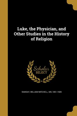 Image for Luke, the Physician, and Other Studies in the History of Religion
